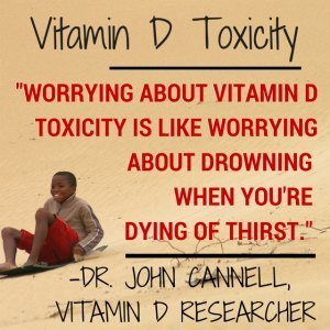 Worrying about an Overdose on Vitamin D is like worrying about drowning when you are dying of thirst